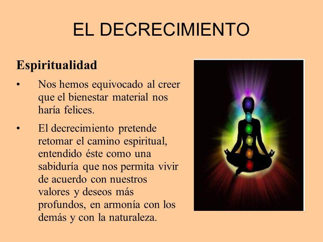 EL DECRECIMIENTO Espiritualidad Nos hemos equivocado al creer que el bienestar material nos haría felices. El decrecimiento pretende retomar el camino
