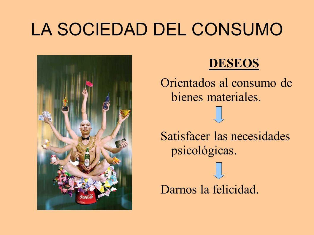 LA SOCIEDAD DEL CONSUMO DESEOS Orientados al consumo de bienes materiales. Satisfacer las necesidades psicológicas. Darnos la felicidad.