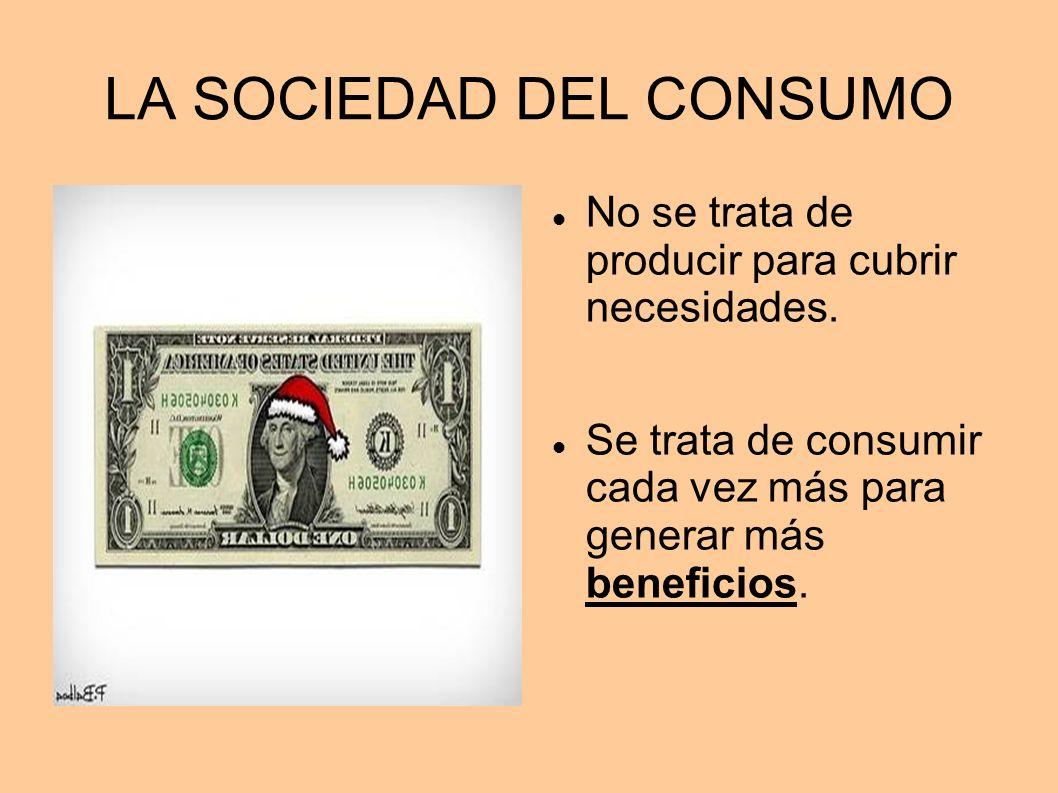 LA SOCIEDAD DEL CONSUMO No se trata de producir para cubrir necesidades. Se trata de consumir cada vez más para generar más beneficios.
