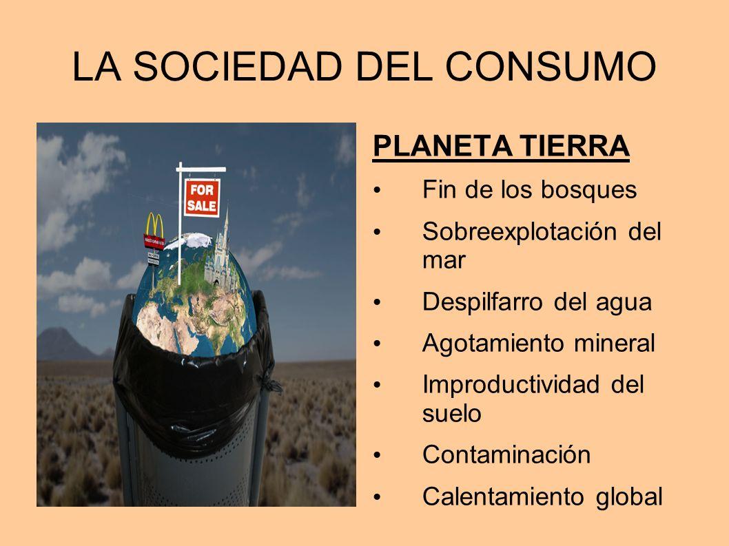 LA SOCIEDAD DEL CONSUMO PLANETA TIERRA Fin de los bosques Sobreexplotación del mar Despilfarro del agua Agotamiento mineral Improductividad del suelo