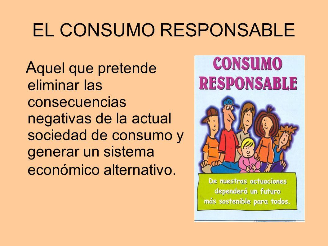 EL CONSUMO RESPONSABLE A quel que pretende eliminar las consecuencias negativas de la actual sociedad de consumo y generar un sistema económico altern