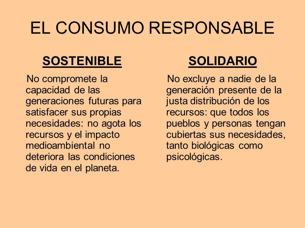 EL CONSUMO RESPONSABLE SOSTENIBLE No compromete la capacidad de las generaciones futuras para satisfacer sus propias necesidades: no agota los recurso