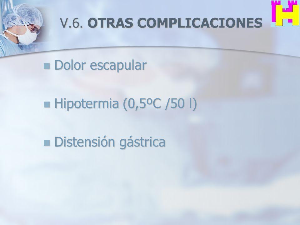 V.6. OTRAS COMPLICACIONES Dolor escapular Dolor escapular Hipotermia (0,5ºC /50 l) Hipotermia (0,5ºC /50 l) Distensión gástrica Distensión gástrica