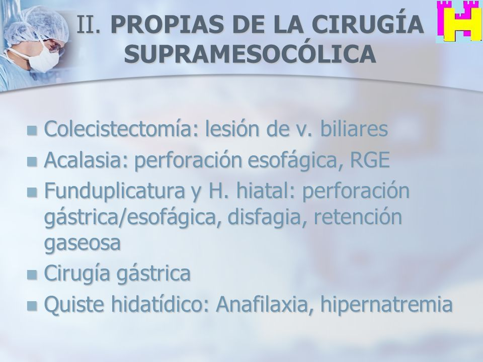 II. PROPIAS DE LA CIRUGÍA SUPRAMESOCÓLICA Colecistectomía: lesión de v. biliares Colecistectomía: lesión de v. biliares Acalasia: perforación esofágic