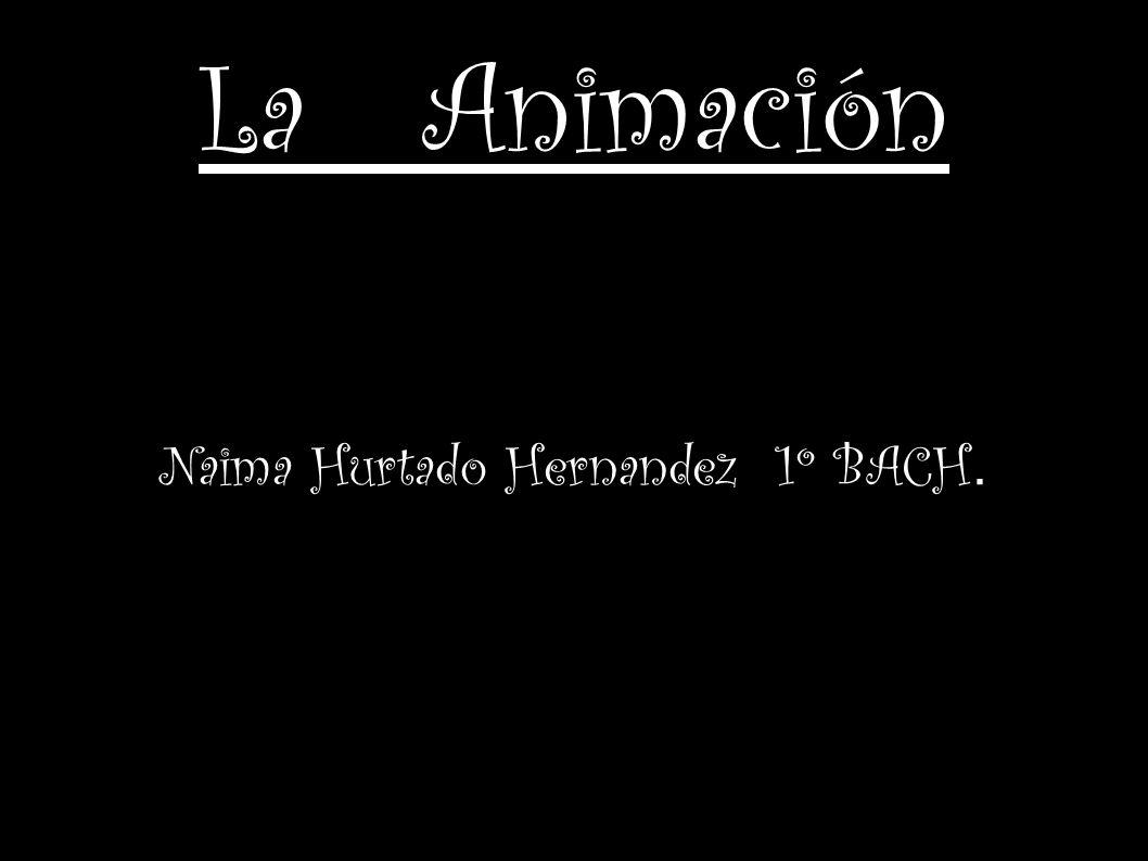 Naima Hurtado Hernandez 1º BACH. La Animación