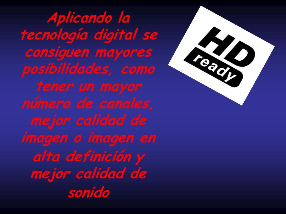 Aplicando la tecnología digital se consiguen mayores posibilidades, como tener un mayor número de canales, mejor calidad de imagen o imagen en alta definición y mejor calidad de sonido
