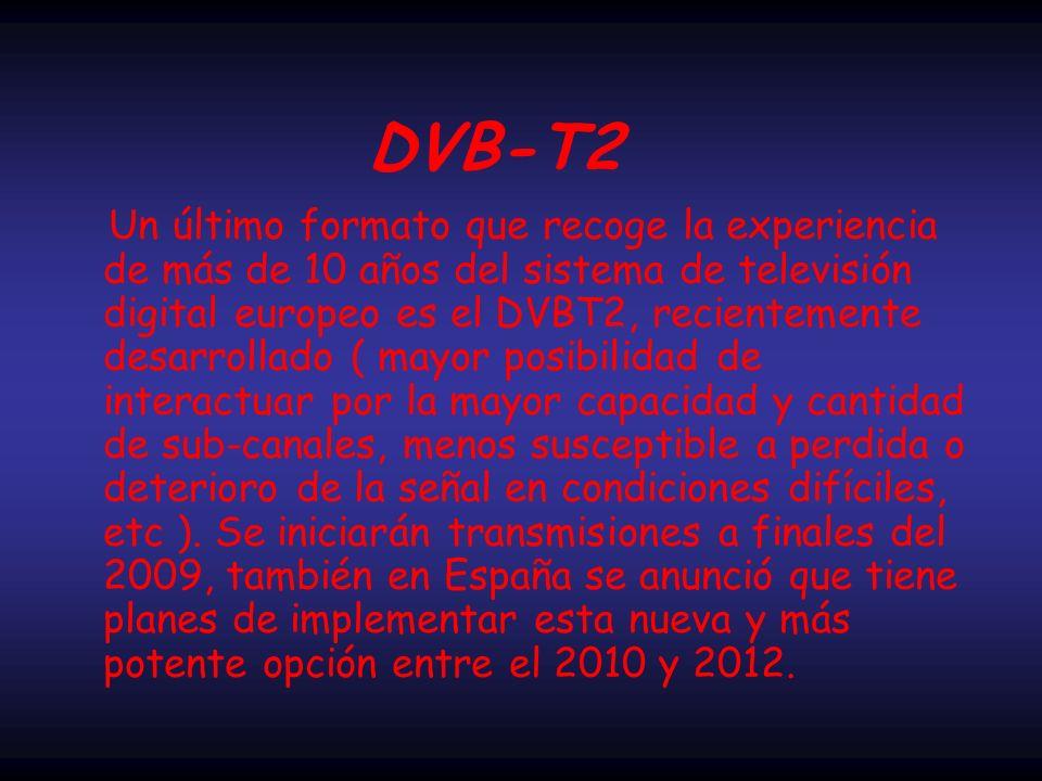 Un último formato que recoge la experiencia de más de 10 años del sistema de televisión digital europeo es el DVBT2, recientemente desarrollado ( mayor posibilidad de interactuar por la mayor capacidad y cantidad de sub-canales, menos susceptible a perdida o deterioro de la señal en condiciones difíciles, etc ).