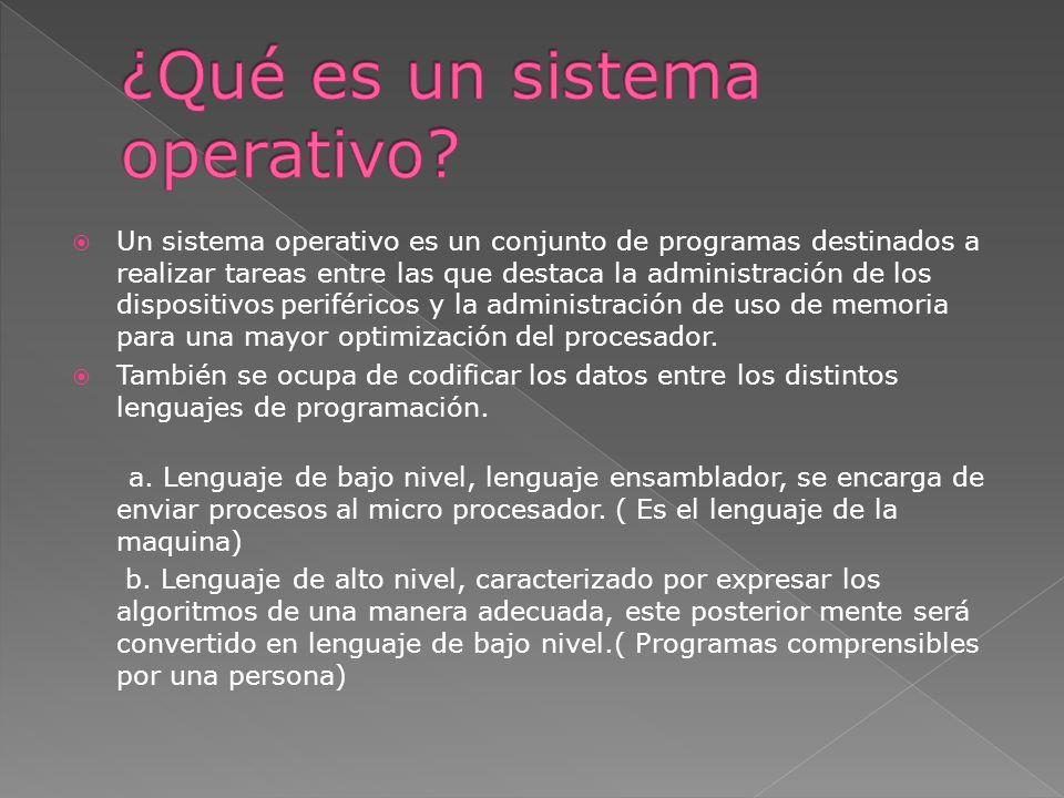 Un sistema operativo es un conjunto de programas destinados a realizar tareas entre las que destaca la administración de los dispositivos periféricos