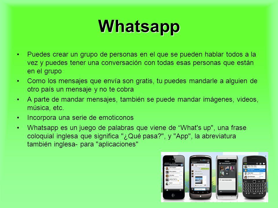 Whatsapp Puedes crear un grupo de personas en el que se pueden hablar todos a la vez y puedes tener una conversación con todas esas personas que están