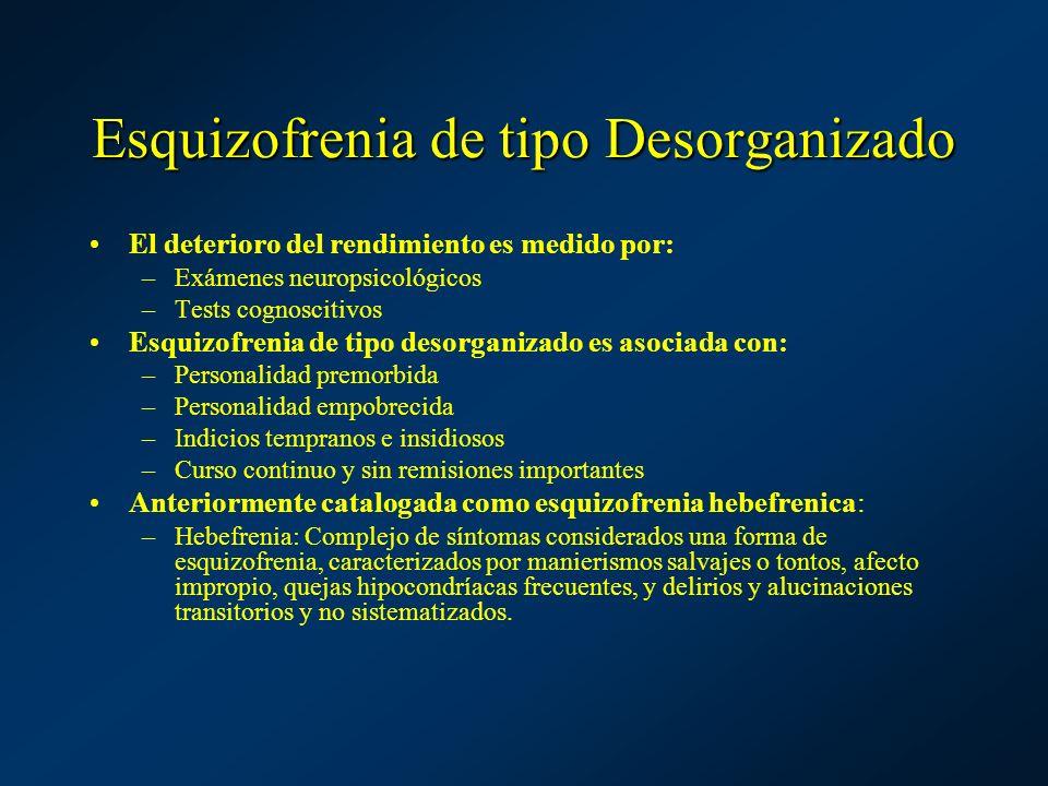 Esquizofrenia de tipo Desorganizado El deterioro del rendimiento es medido por: –Exámenes neuropsicológicos –Tests cognoscitivos Esquizofrenia de tipo