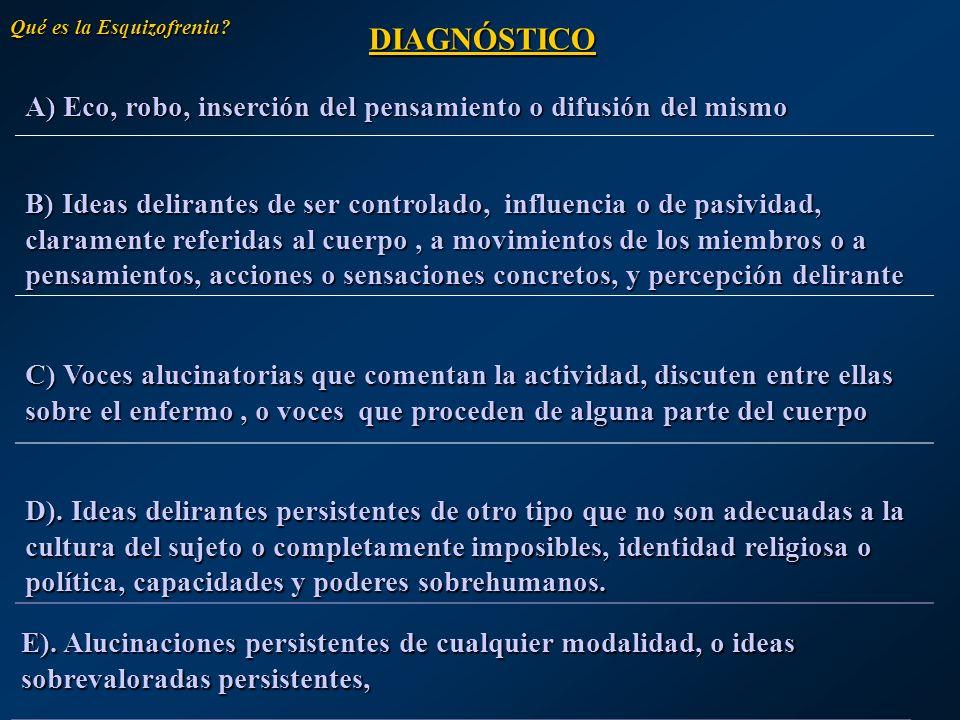 A) Eco, robo, inserción del pensamiento o difusión del mismo B) Ideas delirantes de ser controlado, influencia o de pasividad, claramente referidas al