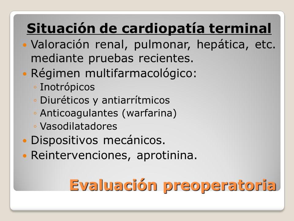 Evaluación preoperatoria Situación de cardiopatía terminal Valoración renal, pulmonar, hepática, etc. mediante pruebas recientes. Régimen multifarmaco