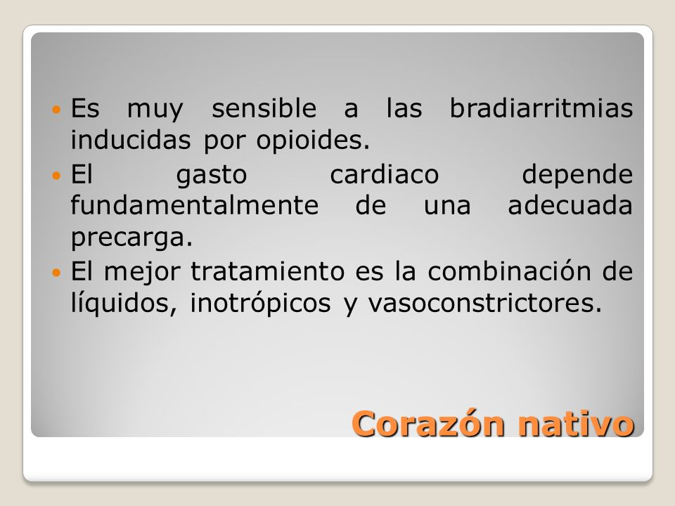 Corazón nativo Es muy sensible a las bradiarritmias inducidas por opioides. El gasto cardiaco depende fundamentalmente de una adecuada precarga. El me