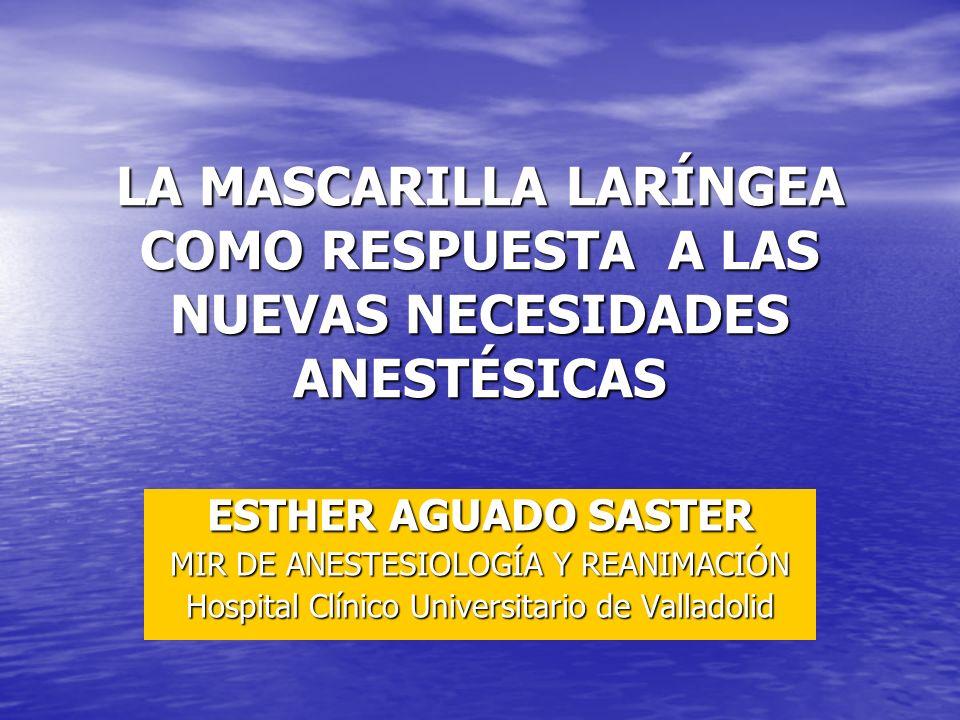 LA MASCARILLA LARÍNGEA COMO RESPUESTA A LAS NUEVAS NECESIDADES ANESTÉSICAS ESTHER AGUADO SASTER MIR DE ANESTESIOLOGÍA Y REANIMACIÓN Hospital Clínico U