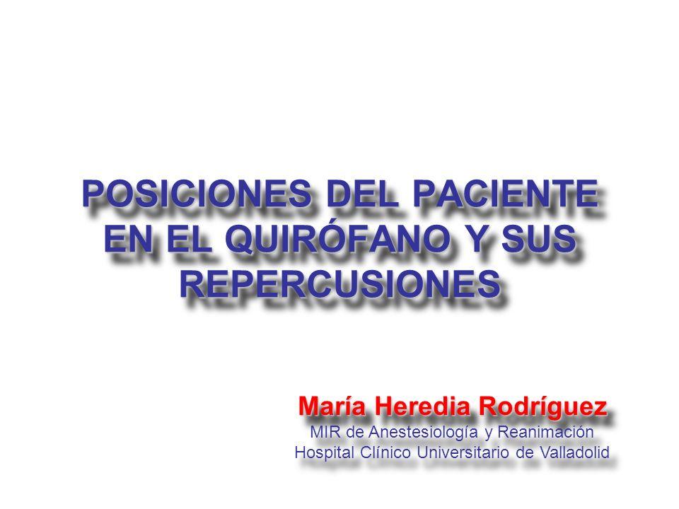 POSICIONES DEL PACIENTE EN EL QUIRÓFANO Y SUS REPERCUSIONES María Heredia Rodríguez MIR de Anestesiología y Reanimación Hospital Clínico Universitario
