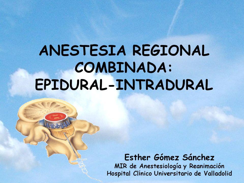 ANESTESIA REGIONAL COMBINADA: EPIDURAL-INTRADURAL Esther Gómez Sánchez MIR de Anestesiología y Reanimación Hospital Cl í nico Universitario de Vallado