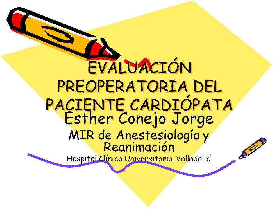 EVALUACIÓN PREOPERATORIA DEL PACIENTE CARDIÓPATA Esther Conejo Jorge MIR de Anestesiología y Reanimación Hospital Clínico Universitario. Valladolid