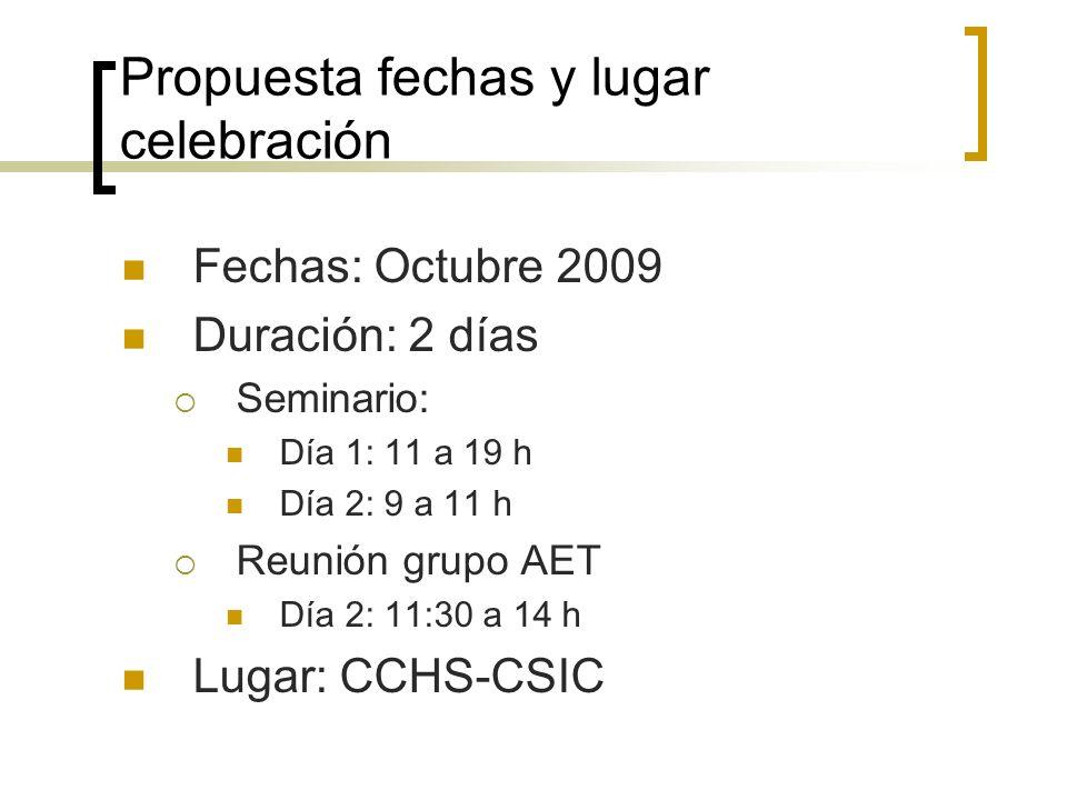 Propuesta fechas y lugar celebración Fechas: Octubre 2009 Duración: 2 días Seminario: Día 1: 11 a 19 h Día 2: 9 a 11 h Reunión grupo AET Día 2: 11:30 a 14 h Lugar: CCHS-CSIC