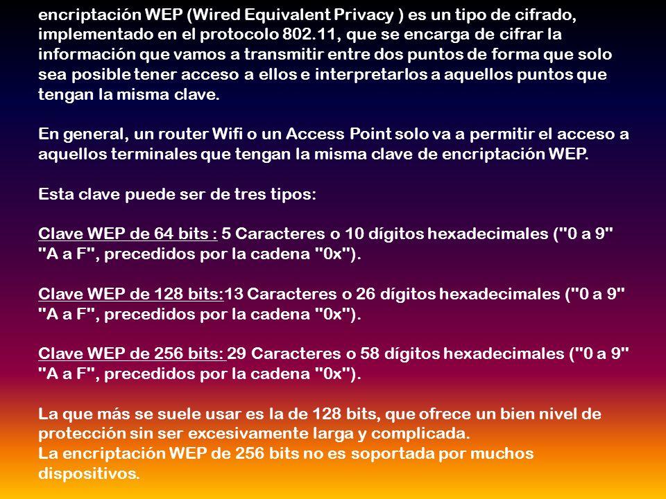 encriptación WEP (Wired Equivalent Privacy ) es un tipo de cifrado, implementado en el protocolo 802.11, que se encarga de cifrar la información que vamos a transmitir entre dos puntos de forma que solo sea posible tener acceso a ellos e interpretarlos a aquellos puntos que tengan la misma clave.