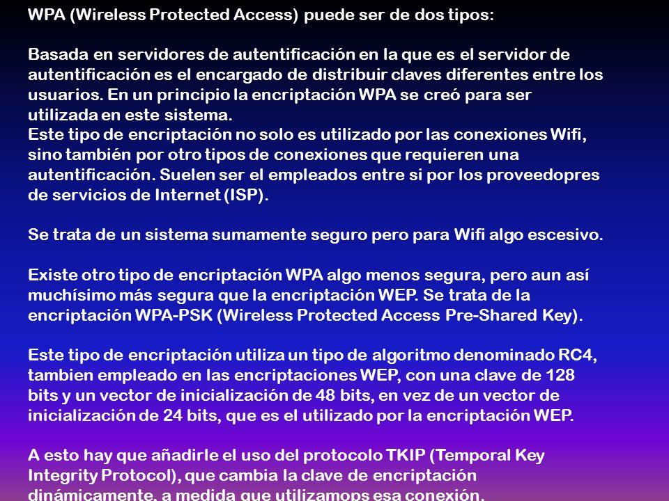 WPA (Wireless Protected Access) puede ser de dos tipos: Basada en servidores de autentificación en la que es el servidor de autentificación es el encargado de distribuir claves diferentes entre los usuarios.