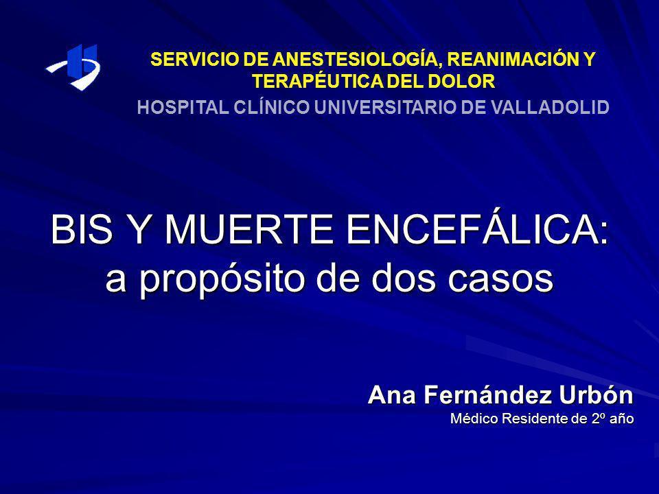 BIS Y MUERTE ENCEFÁLICA: a propósito de dos casos Ana Fernández Urbón Médico Residente de 2º año SERVICIO DE ANESTESIOLOGÍA, REANIMACIÓN Y TERAPÉUTICA