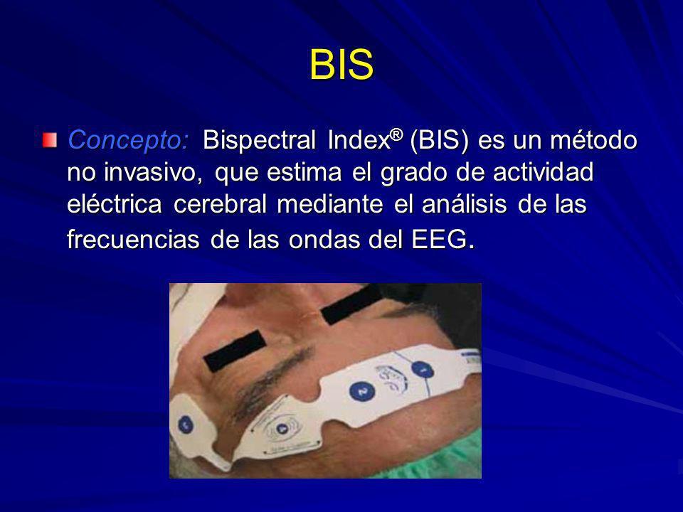 BIS Concepto: Bispectral Index ® (BIS) es un método no invasivo, que estima el grado de actividad eléctrica cerebral mediante el análisis de las frecu