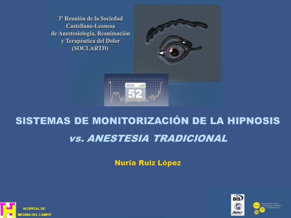 SISTEMAS DE MONITORIZACIÓN DE LA HIPNOSIS vs. ANESTESIA TRADICIONAL Nuria Ruiz López HOSPITAL DE MEDINA DEL CAMPO