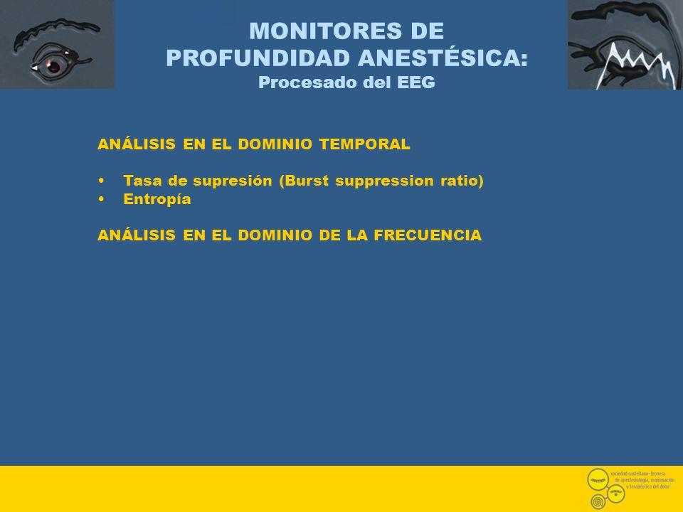 MONITORES DE PROFUNDIDAD ANESTÉSICA: Procesado del EEG ANÁLISIS EN EL DOMINIO TEMPORAL Tasa de supresión (Burst suppression ratio) Entropía ANÁLISIS E