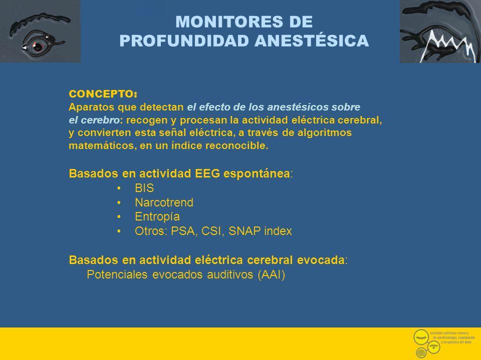 MONITORES DE PROFUNDIDAD ANESTÉSICA CONCEPTO: Aparatos que detectan el efecto de los anestésicos sobre el cerebro: recogen y procesan la actividad elé