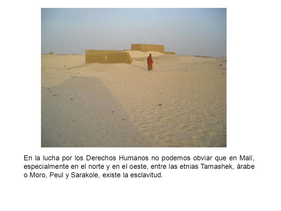 En la lucha por los Derechos Humanos no podemos obviar que en Malí, especialmente en el norte y en el oeste, entre las etnias Tamashek, árabe o Moro, Peul y Sarakole, existe la esclavitud.