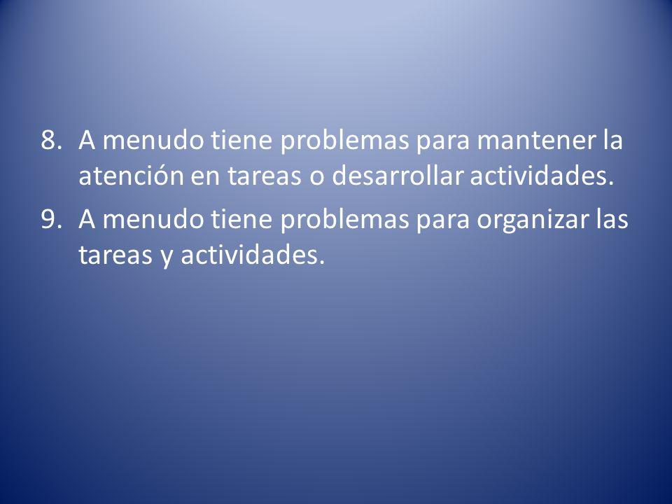 8.A menudo tiene problemas para mantener la atención en tareas o desarrollar actividades. 9.A menudo tiene problemas para organizar las tareas y activ