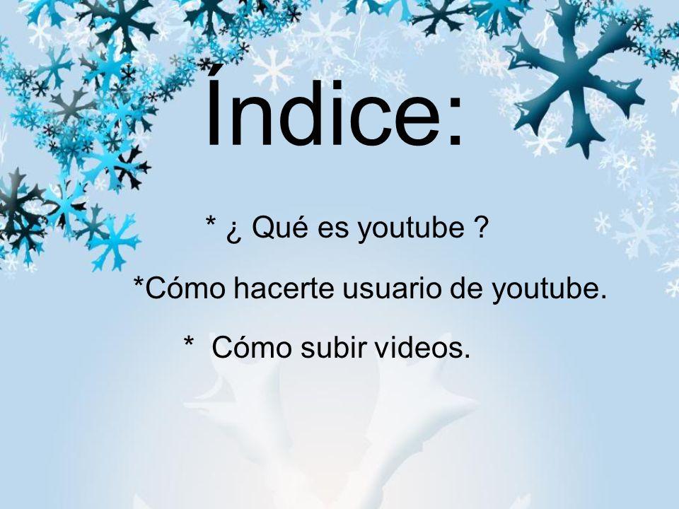Índice: * ¿ Qué es youtube *Cómo hacerte usuario de youtube. * Cómo subir videos.