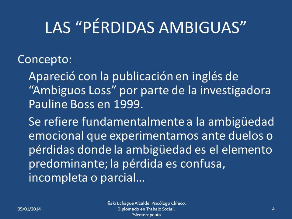 LAS PÉRDIDAS AMBIGUAS Concepto: Apareció con la publicación en inglés de Ambiguos Loss por parte de la investigadora Pauline Boss en 1999.