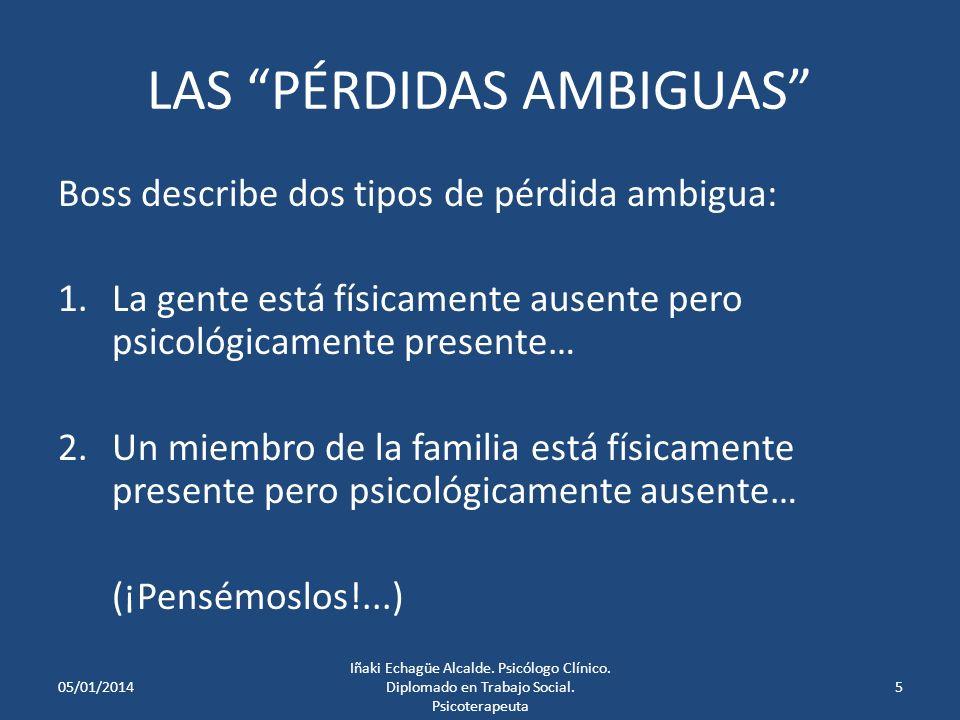 LAS PÉRDIDAS AMBIGUAS Boss describe dos tipos de pérdida ambigua: 1.La gente está físicamente ausente pero psicológicamente presente… 2.Un miembro de la familia está físicamente presente pero psicológicamente ausente… (¡Pensémoslos!...) 05/01/20145 Iñaki Echagüe Alcalde.