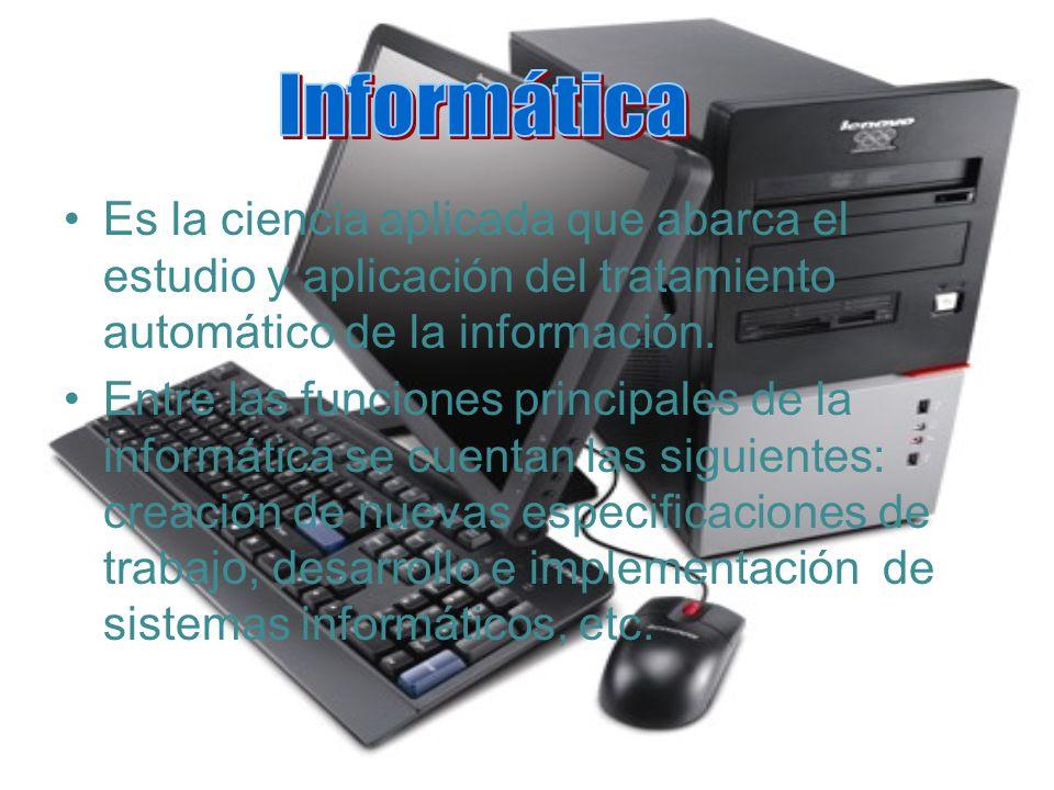 Es la ciencia aplicada que abarca el estudio y aplicación del tratamiento automático de la información. Entre las funciones principales de la informát
