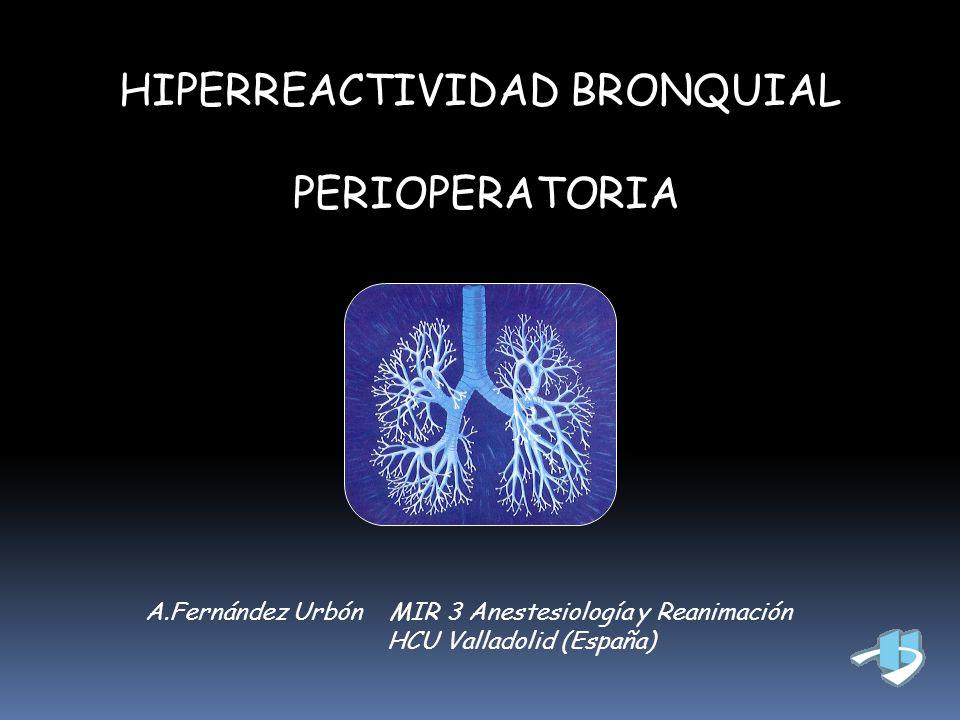 HIPERREACTIVIDAD BRONQUIAL PERIOPERATORIA A.Fernández Urbón MIR 3 Anestesiología y Reanimación HCU Valladolid (España)
