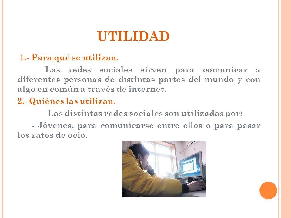 UTILIDAD 1.- Para qué se utilizan. Las redes sociales sirven para comunicar a diferentes personas de distintas partes del mundo y con algo en común a