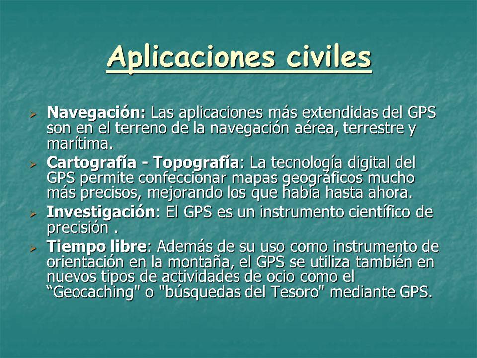 Aplicaciones civiles Navegación: Las aplicaciones más extendidas del GPS son en el terreno de la navegación aérea, terrestre y marítima. Cartografía -