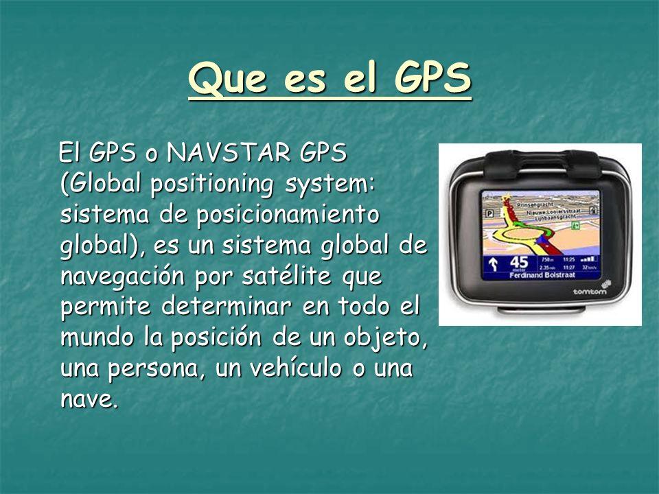 Que es el GPS El GPS o NAVSTAR GPS (Global positioning system: sistema de posicionamiento global), es un sistema global de navegación por satélite que