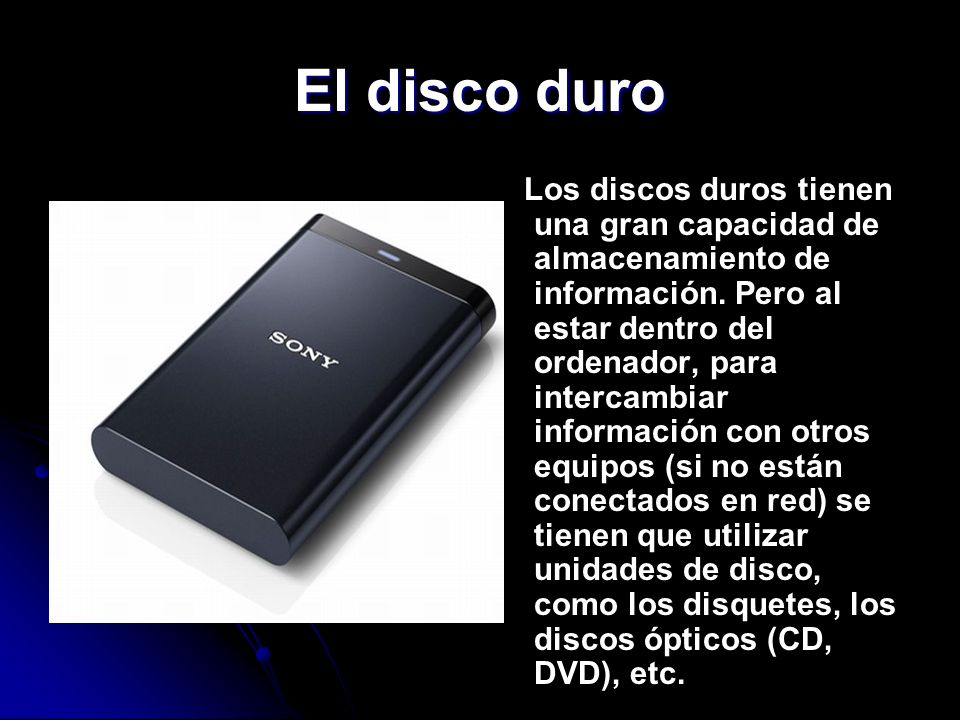 El disco duro Los discos duros tienen una gran capacidad de almacenamiento de información. Pero al estar dentro del ordenador, para intercambiar infor