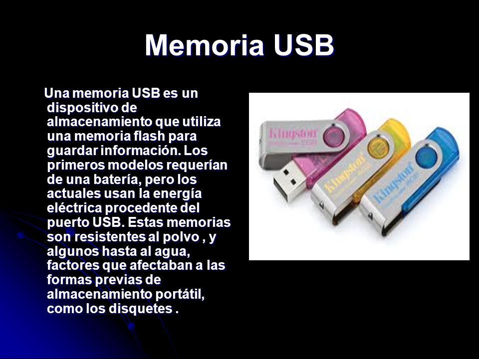 Memoria USB Una memoria USB es un dispositivo de almacenamiento que utiliza una memoria flash para guardar información. Los primeros modelos requerían