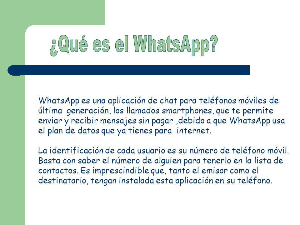 WhatsApp es una aplicación de chat para teléfonos móviles de última generación, los llamados smartphones, que te permite enviar y recibir mensajes sin