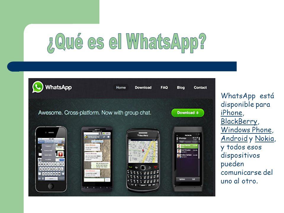 WhatsApp está disponible para iPhone, BlackBerry, Windows Phone, Android y Nokia, y todos esos dispositivos pueden comunicarse del uno al otro.