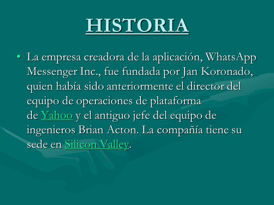 HISTORIA La empresa creadora de la aplicación, WhatsApp Messenger Inc., fue fundada por Jan Koronado, quien había sido anteriormente el director del e