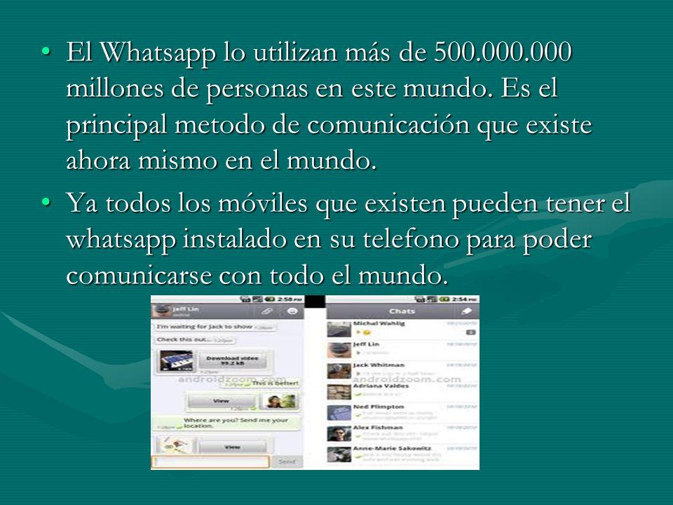 El Whatsapp lo utilizan más de 500.000.000 millones de personas en este mundo. Es el principal metodo de comunicación que existe ahora mismo en el mun