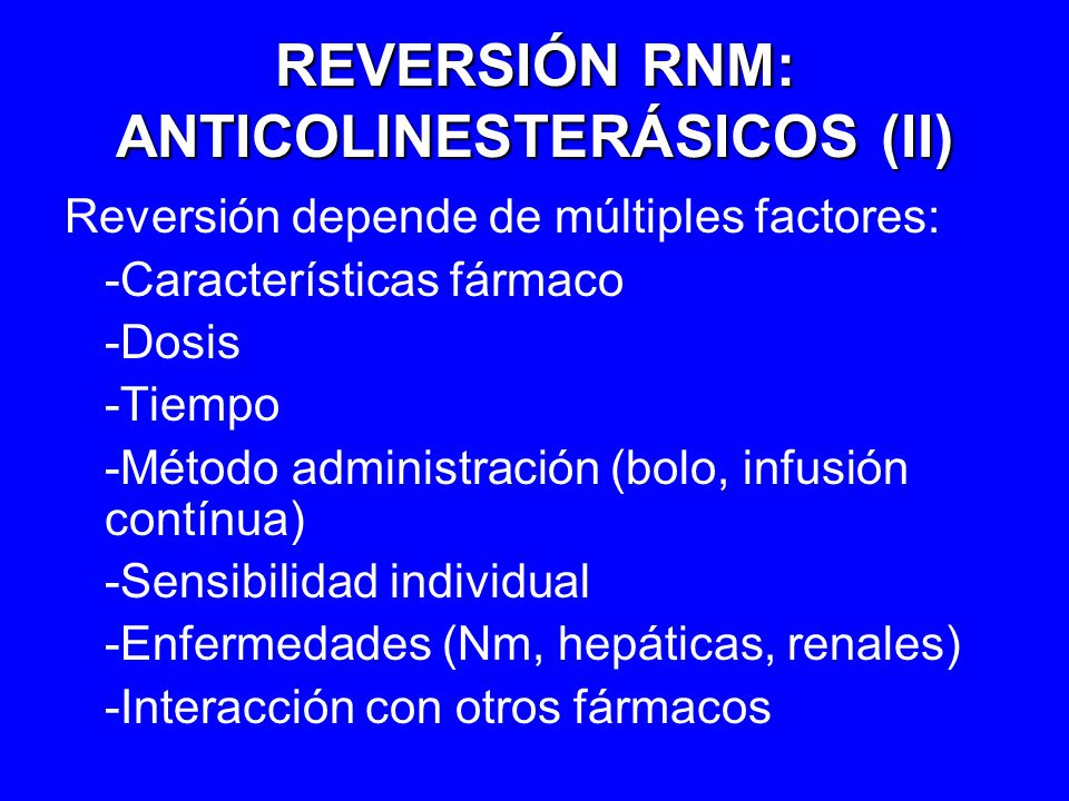 REVERSIÓN RNM: ANTICOLINESTERÁSICOS (II) Reversión depende de múltiples factores: -Características fármaco -Dosis -Tiempo -Método administración (bolo