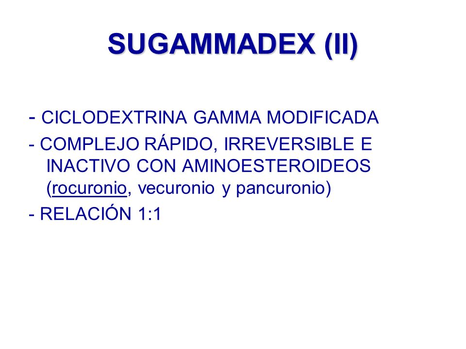 SUGAMMADEX (II) - CICLODEXTRINA GAMMA MODIFICADA - COMPLEJO RÁPIDO, IRREVERSIBLE E INACTIVO CON AMINOESTEROIDEOS (rocuronio, vecuronio y pancuronio) -