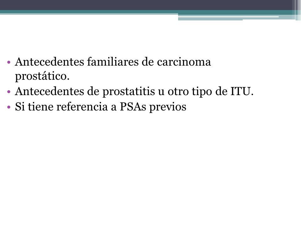 Antecedentes familiares de carcinoma prostático. Antecedentes de prostatitis u otro tipo de ITU. Si tiene referencia a PSAs previos