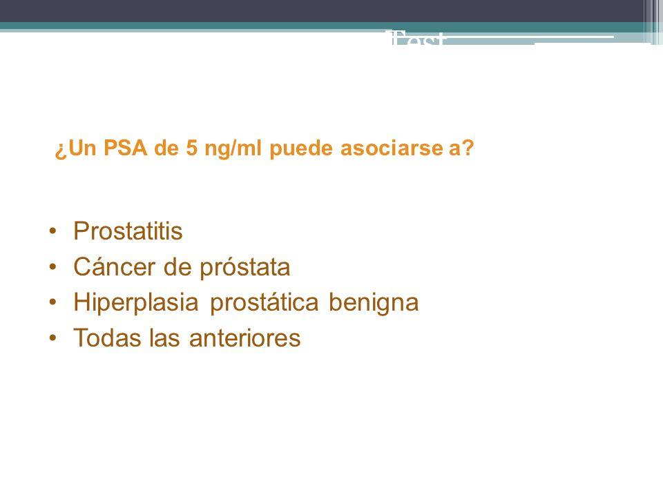 ¿Un PSA de 5 ng/ml puede asociarse a? Prostatitis Cáncer de próstata Hiperplasia prostática benigna Todas las anteriores Test