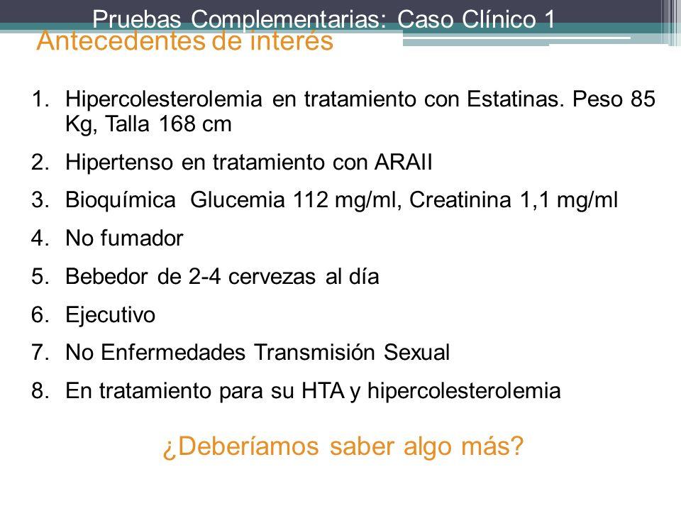 Pruebas Complementarias: Caso Clínico 1 ¿Deberíamos saber algo más? 1.Hipercolesterolemia en tratamiento con Estatinas. Peso 85 Kg, Talla 168 cm 2.Hip